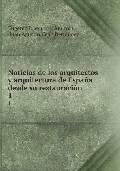 Eugenio Llaguno y Amirola Noticias de los arquitectos y arquitectura de Espana desde su restauracion. 1 felix novikov los arquitectos y la arquitectura