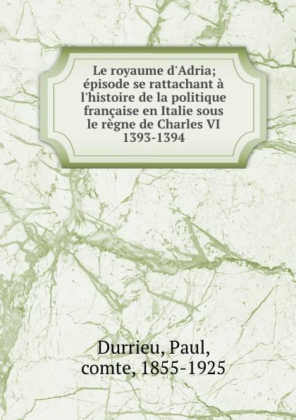 Фото - Paul Durrieu Le royaume d.Adria; episode se rattachant a l.histoire de la politique francaise en Italie sous le regne de Charles VI 1393-1394 jean paul gaultier le male