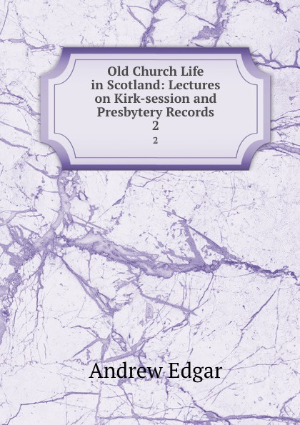 Andrew Edgar Old Church Life in Scotland: Lectures on Kirk-session and Presbytery Records. 2