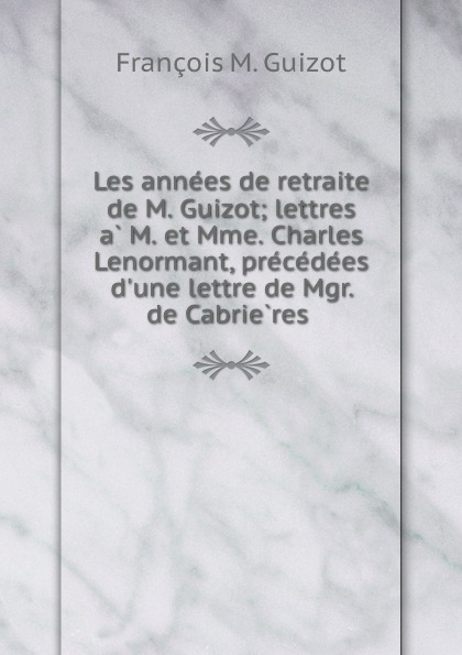 M. Guizot Les annees de retraite de M. Guizot; lettres a M. et Mme. Charles Lenormant, precedees d.une lettre de Mgr. de Cabrieres guizot guizot les annees de retraite de m guizot lettres a m et mme charles lenormant precedees d une lettre de mgr de cabrieres french edition