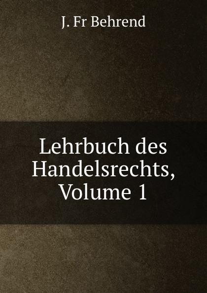 J. Fr Behrend Lehrbuch des Handelsrechts, Volume 1 fr j behrend journal fur kinderkrankheiten vol 30 januar juni 1858 classic reprint