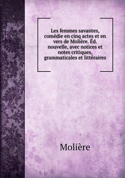 Molière Les femmes savantes, comedie en cinq actes et en vers de Moliere. Ed. nouvelle, avec notices et notes critiques, grammaticales et litteraires moliere les femmes savantes