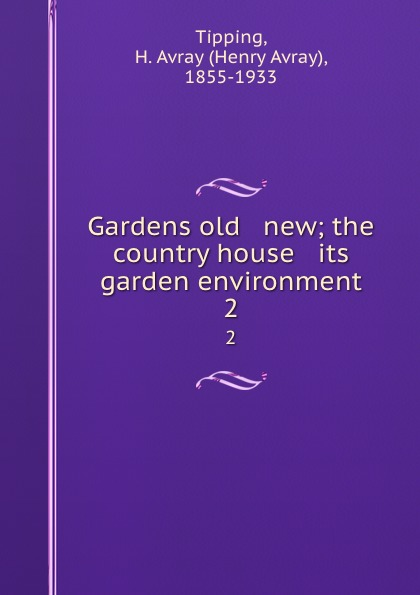Henry Avray Tipping Gardens old . new; the country house . its garden environment. 2 country house garden