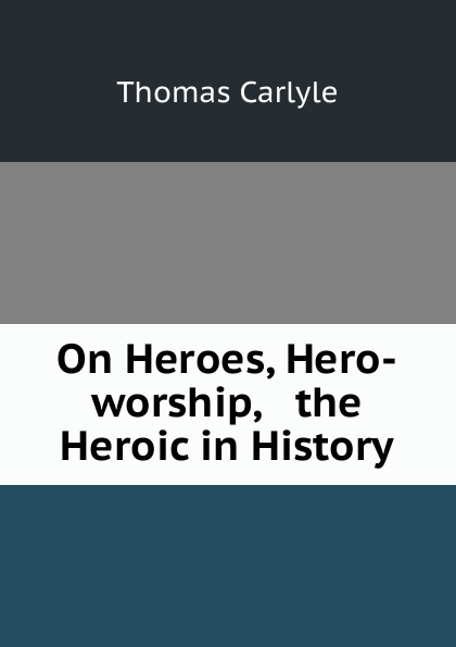 Thomas Carlyle On Heroes, Hero-worship, . the Heroic in History томас карлейль sartor resartus and on heroes hero worship and the heroic in history
