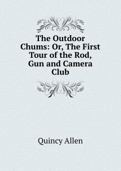 купить Quincy Allen The Outdoor Chums: Or, The First Tour of the Rod, Gun and Camera Club по цене 837 рублей