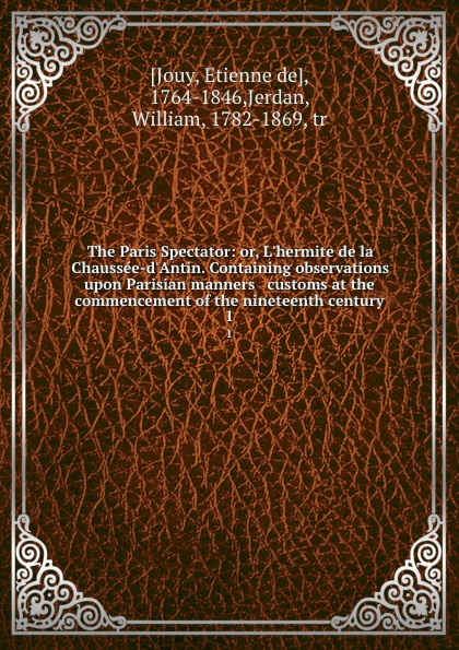 Etienne de Jouy The Paris Spectator: or, L.hermite de la Chaussee-d.Antin. Containing observations upon Parisian manners . customs at the commencement of the nineteenth century. 1 victor joseph etienne de jouy the paris spectator