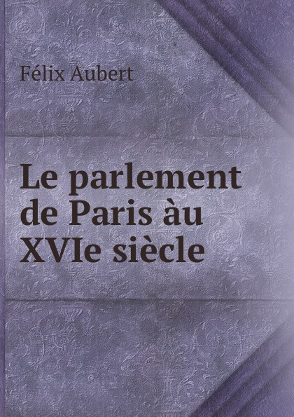 Félix Aubert Le parlement de Paris au XVIe siecle