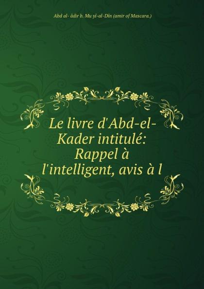 ʻAbd al-Ḳâdir b. Muḥyi-al-Din Le livre d.Abd-el-Kader intitule: Rappel a l.intelligent, avis a l . le livre d abd el kader intitute rappel a l intelligent avis a l indifferent considerations philosophiques religieuses historiques etc par l emir abd el kader traduites aved l autorisation de l auteur sur le manuscrit original de la bibli
