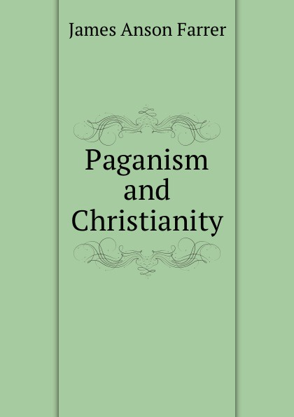Farrer James Anson Paganism and Christianity farrer james anson books condemned to be burnt