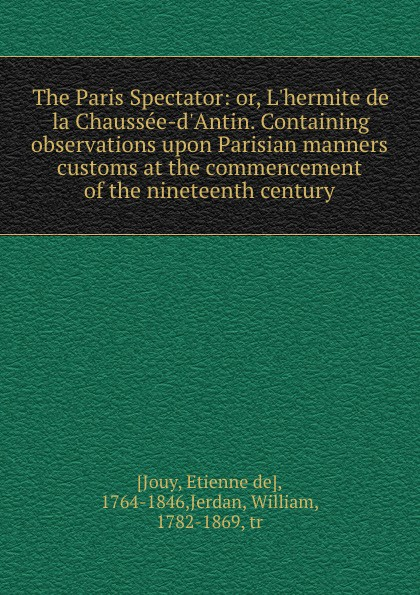 Etienne de Jouy The Paris Spectator: or, L.hermite de la Chaussee-d.Antin. Containing observations upon Parisian manners . customs at the commencement of the nineteenth century victor joseph etienne de jouy the paris spectator