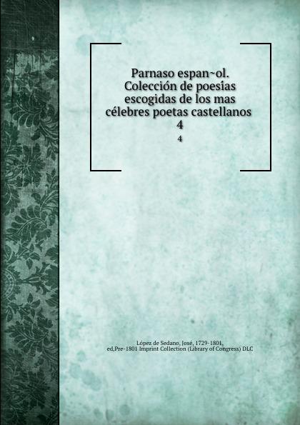 López de Sedano Parnaso espanol. Coleccion de poesias escogidas de los mas celebres poetas castellanos . 4 juan joseph lopez de sedano parnaso espanol vol 6 coleccion de poesias escogidas de los mas celebres poetas castellanos con licencia classic reprint