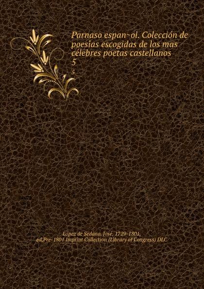 López de Sedano Parnaso espanol. Coleccion de poesias escogidas de los mas celebres poetas castellanos . 5 juan joseph lopez de sedano parnaso espanol vol 6 coleccion de poesias escogidas de los mas celebres poetas castellanos con licencia classic reprint