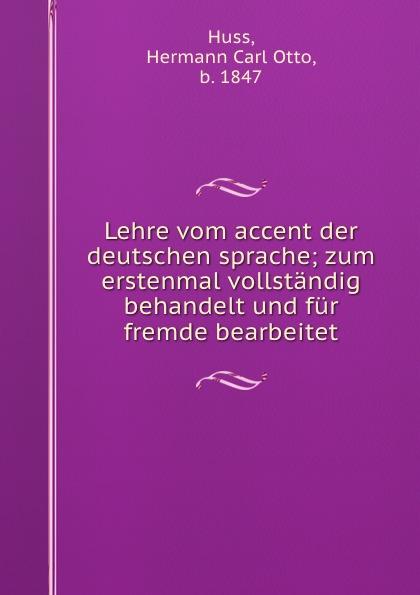 Hermann Carl Otto Huss Lehre vom accent der deutschen sprache; zum erstenmal vollstandig behandelt und fur fremde bearbeitet