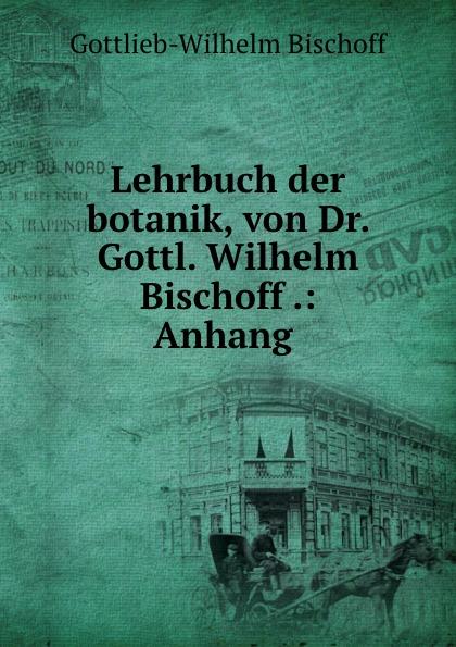 Gottlieb-Wilhelm Bischoff Lehrbuch der botanik, von Dr. Gottl. Wilhelm Bischoff .: Anhang . цена и фото