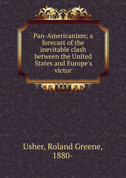 Roland Greene Usher Pan-Americanism; a forecast of the inevitable clash between the United States and Europe.s victor