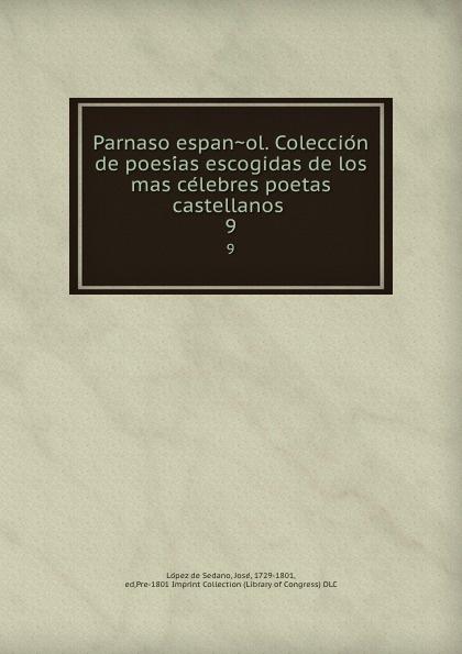 López de Sedano Parnaso espanol. Coleccion de poesias escogidas de los mas celebres poetas castellanos . 9 juan joseph lopez de sedano parnaso espanol vol 6 coleccion de poesias escogidas de los mas celebres poetas castellanos con licencia classic reprint