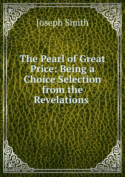 Joseph Smith The Pearl of Great Price: Being a Choice Selection from the Revelations .