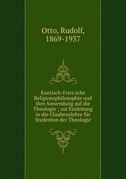 Rudolf Otto Kantisch-Fries.sche Religionsphilosophie und ihre Anwendung auf die Theologie ; zur Einleitung in die Glaubenslehre fur Studenten der Theologie