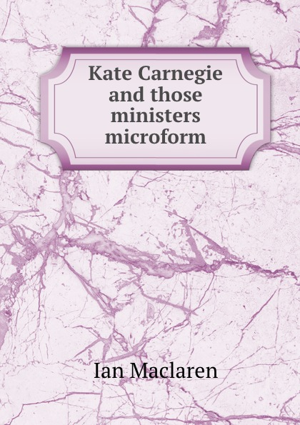Maclaren Ian Kate Carnegie and those ministers microform
