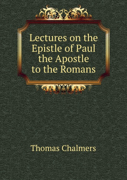 Thomas Chalmers Lectures on the Epistle of Paul the Apostle to the Romans paul r halmos lectures on boolean algebras