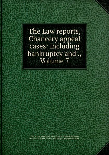 Great Britain. Court of Chancery The Law reports, Chancery appeal cases: including bankruptcy and ., Volume 7