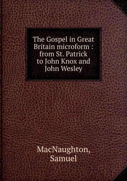 Фото - Samuel MacNaughton The Gospel in Great Britain microform : from St. Patrick to John Knox and John Wesley john knox real education microform