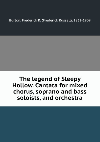 Frederick Russell Burton The legend of Sleepy Hollow. Cantata for mixed chorus, soprano and bass soloists, and orchestra burton frederick russell the mission of poubalov