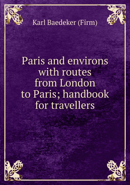 Karl Baedeker Paris and environs with routes from London to Paris; handbook for travellers