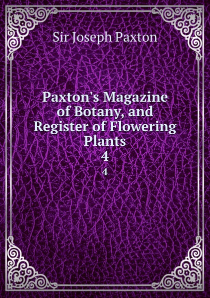 Joseph Paxton Paxton.s Magazine of Botany, and Register of Flowering Plants. 4 joseph paxton the horticultural register 4