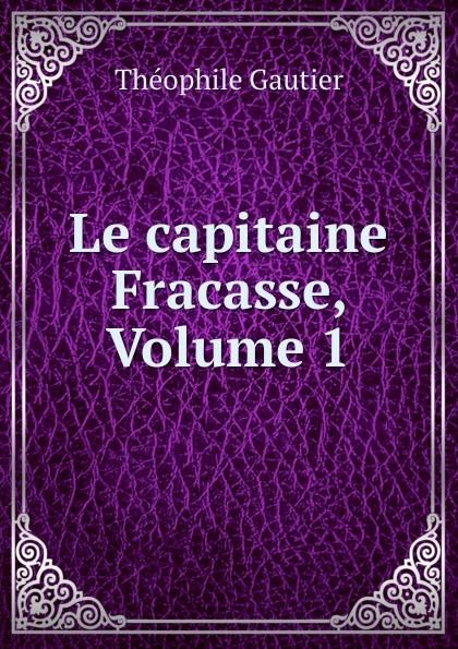 Théophile Gautier Le capitaine Fracasse, Volume 1 théophile gautier le capitaine fracasse volume 2 french edition