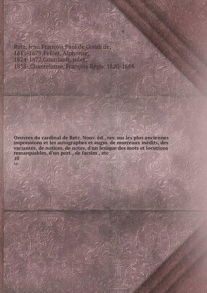 Jean François Paul de Gondi de Retz Oeuvres du cardinal de Retz. Nouv. ed., rev. sur les plus anciennes impressions et les autographes et augm. de morceaux inedits, des variantes, de notices, de notes, d.un lexique des mots et locutions remarquables, d.un port., de facsim., etc. 10