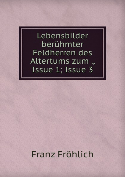 Franz Fröhlich Lebensbilder beruhmter Feldherren des Altertums zum ., Issue 1;.Issue 3