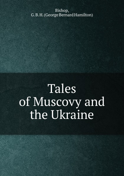 George Bernard Hamilton Bishop Tales of Muscovy and the Ukraine