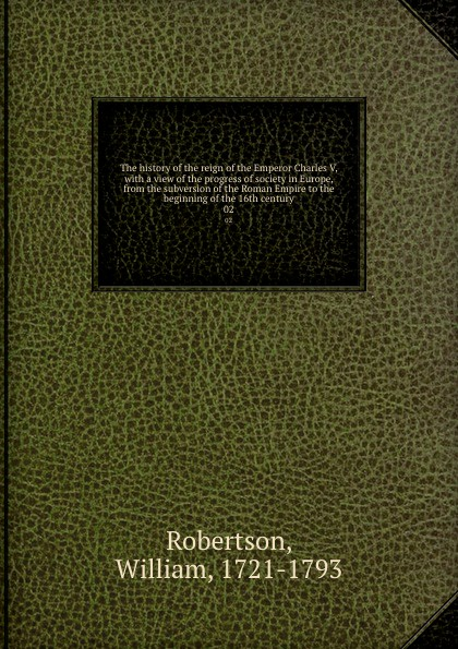 William Robertson The history of the reign of the Emperor Charles V, with a view of the progress of society in Europe, from the subversion of the Roman Empire to the beginning of the 16th century. 02 william russell the history of modern europe with a view of the progress of society from 3