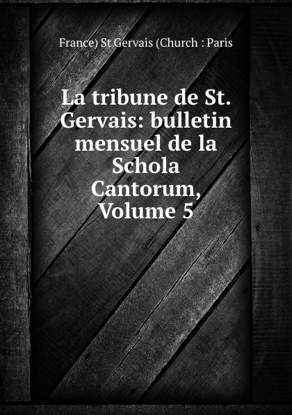 France St Gervais Church Paris La tribune de St. Gervais: bulletin mensuel de la Schola Cantorum, Volume 5 ch bordes la tribune de st gervais vol 26 janvier 1929 classic reprint