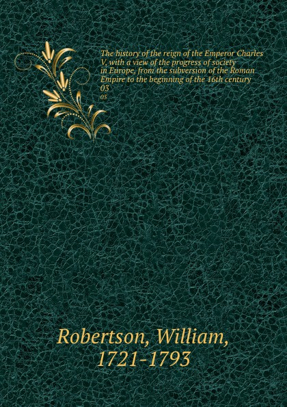 William Robertson The history of the reign of the Emperor Charles V, with a view of the progress of society in Europe, from the subversion of the Roman Empire to the beginning of the 16th century. 03 william russell the history of modern europe with a view of the progress of society from 3