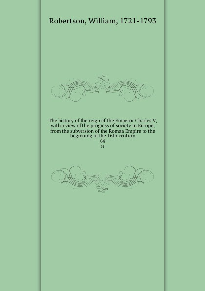 William Robertson The history of the reign of the Emperor Charles V, with a view of the progress of society in Europe, from the subversion of the Roman Empire to the beginning of the 16th century. 04 william russell the history of modern europe with a view of the progress of society from 3
