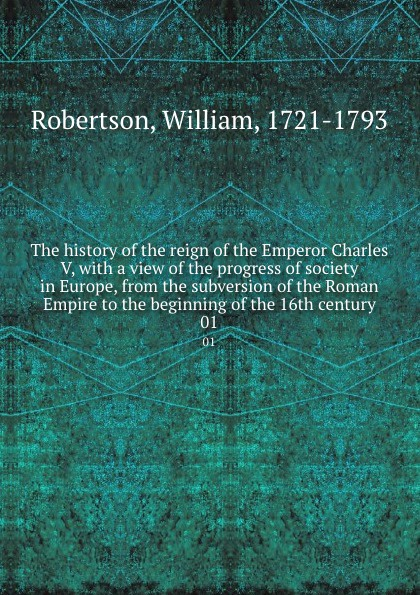 William Robertson The history of the reign of the Emperor Charles V, with a view of the progress of society in Europe, from the subversion of the Roman Empire to the beginning of the 16th century. 01 william russell the history of modern europe with a view of the progress of society from 3
