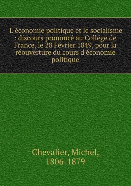 Michel Chevalier L.economie politique et le socialisme : discours prononce au College de France, le 28 Fevrier 1849, pour la reouverture du cours d.economie politique