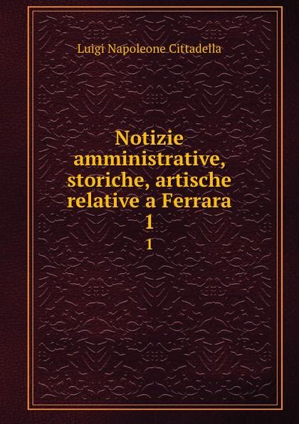 Luigi Napoleone Cittadella Notizie amministrative, storiche, artische relative a Ferrara. 1 cittadella