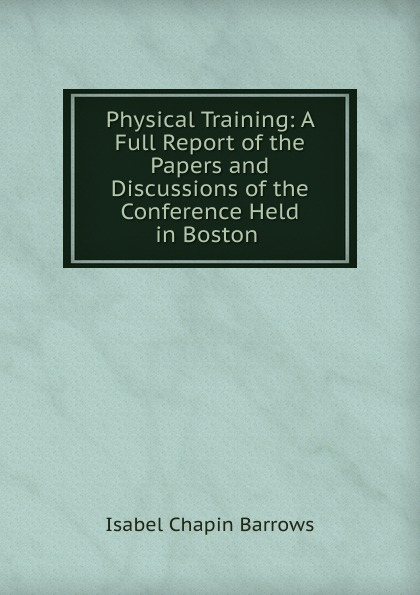Isabel Chapin Barrows Physical Training: A Full Report of the Papers and Discussions of the Conference Held in Boston . h m chapin life of deacon samuel chapin of springfield