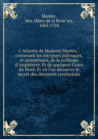 Mary de la Rivière Manley L.Atlantis de Madame Manley, : contenant les intrigues politiques, et amoureuses, de la noblesse d.Angleterre. Et de quelques Cours du Nord. Et ou l.on decouvre le secret des dernieres revolutions