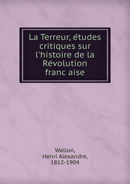 Henri Alexandre Wallon La Terreur, etudes critiques sur l.histoire de la Revolution francaise