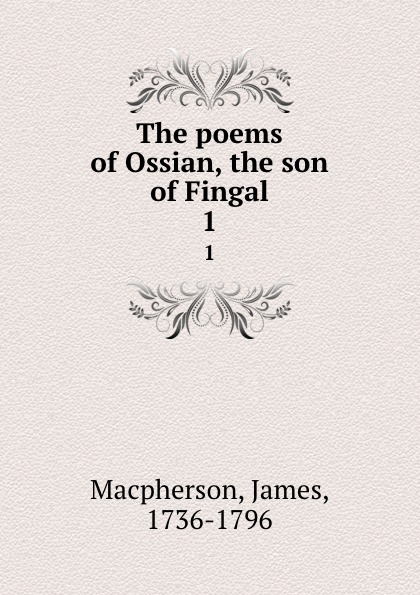 James Macpherson The poems of Ossian, the son of Fingal. 1 ossian ossian fils de fingal t 1