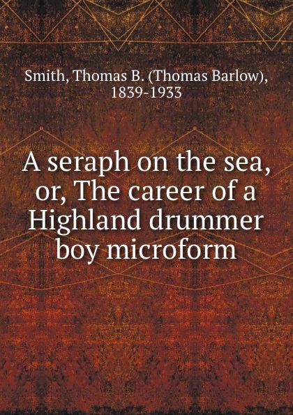 Thomas Barlow Smith A seraph on the sea, or, The career of a Highland drummer boy microform seraph melodia armastus on kohal