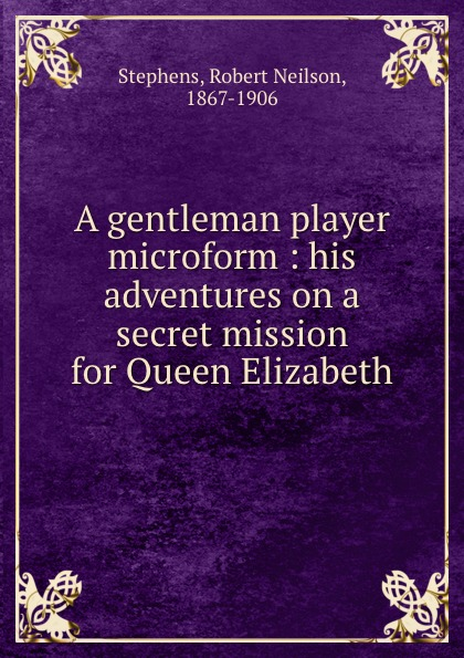 Robert Neilson Stephens A gentleman player microform : his adventures on a secret mission for Queen Elizabeth elizabeth august a royal mission