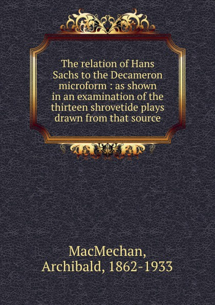 The relation of Hans Sachs to the Decameron microform : as shown in an examination of the thirteen shrovetide plays drawn from that source