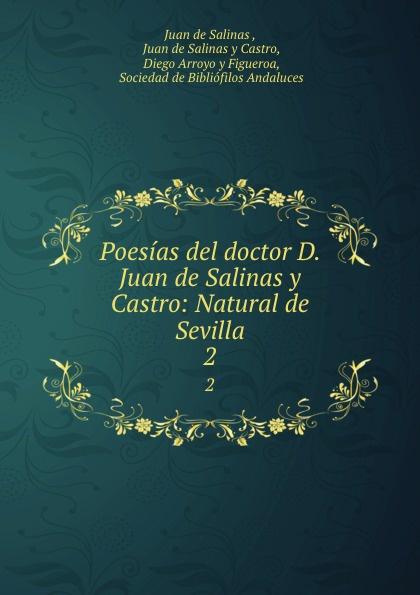 Juan de Salinas Poesias del doctor D. Juan de Salinas y Castro: Natural de Sevilla. 2 juan josé mosalini