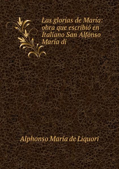Alphonso María de Liquori Las glorias de Maria: obra que escribio en Italiano San Alfonso Maria di .