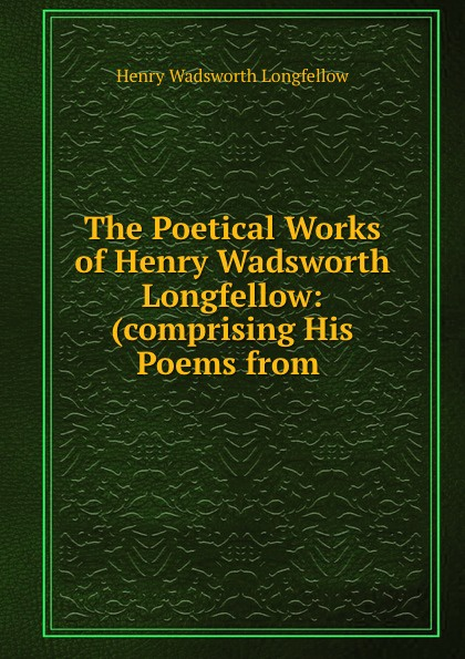 Фото - Henry Wadsworth Longfellow The Poetical Works of Henry Wadsworth Longfellow: (comprising His Poems from . henry wadsworth longfellow the poetical works of henry wadsworth longfellow 4